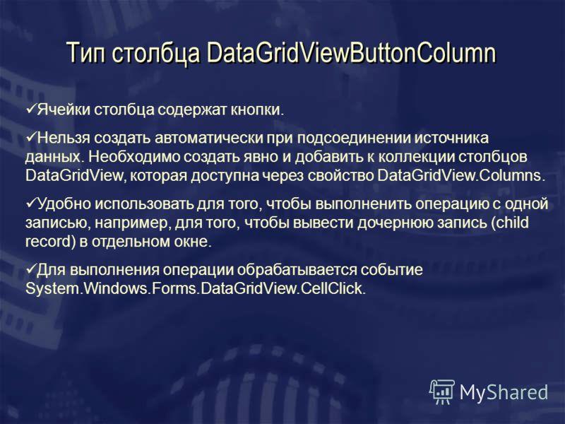 Тип столбца DataGridViewButtonColumn Ячейки столбца содержат кнопки. Нельзя создать автоматически при подсоединении источника данных. Необходимо создать явно и добавить к коллекции столбцов DataGridView, которая доступна через свойство DataGridView.C