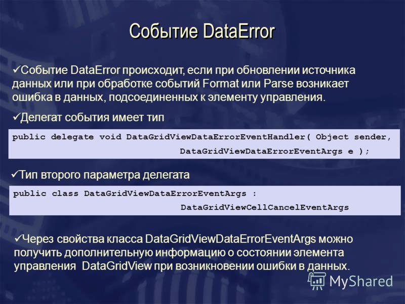 Событие DataError Событие DataError происходит, если при обновлении источника данных или при обработке событий Format или Parse возникает ошибка в данных, подсоединенных к элементу управления. Делегат события имеет тип public delegate void DataGridVi