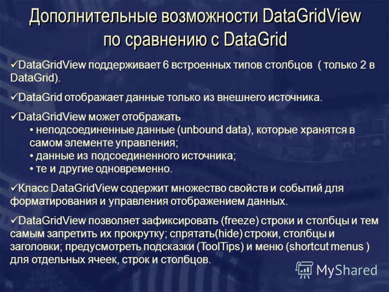 Дополнительные возможности DataGridView по сравнению c DataGrid DataGridView поддерживает 6 встроенных типов столбцов ( только 2 в DataGrid). DataGrid отображает данные только из внешнего источника. DataGridView может отображать неподсоединенные данн