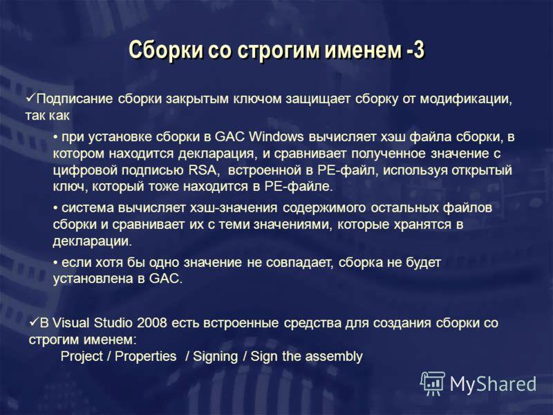 Сборки со строгим именем -3 Подписание сборки закрытым ключом защищает сборку от модификации, так как при установке сборки в GAC Windows вычисляет хэш файла сборки, в котором находится декларация, и сравнивает полученное значение с цифровой подписью