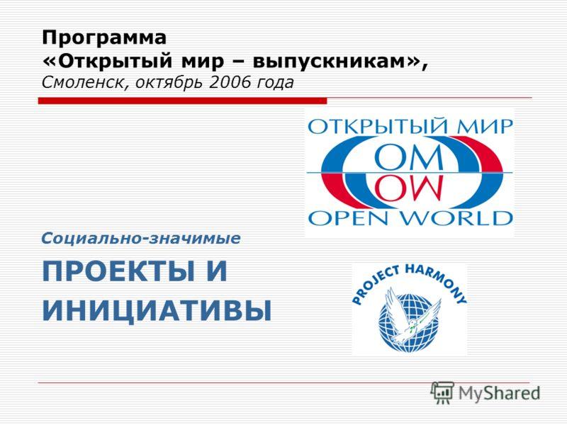 Программа «Открытый мир – выпускникам», Смоленск, октябрь 2006 года Социально-значимые ПРОЕКТЫ И ИНИЦИАТИВЫ