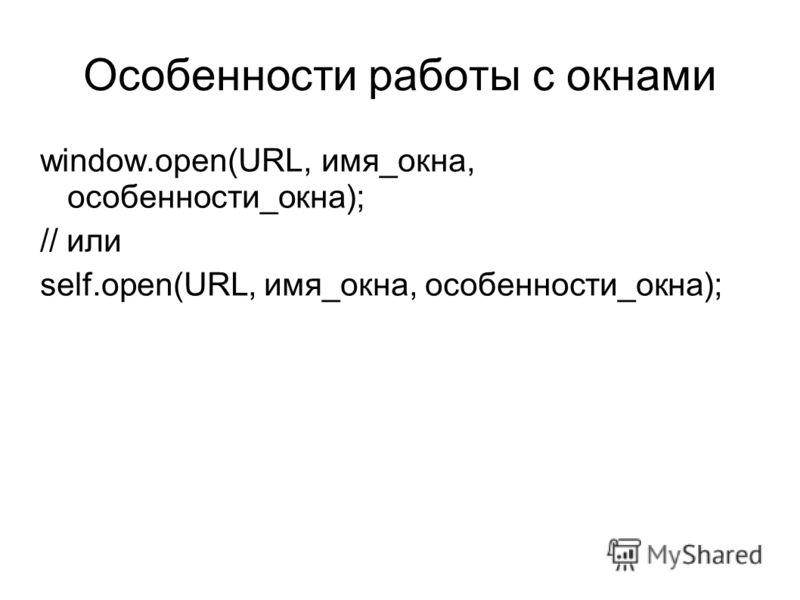 Особенности работы с окнами window.open(URL, имя_окна, особенности_окна); // или self.open(URL, имя_окна, особенности_окна);