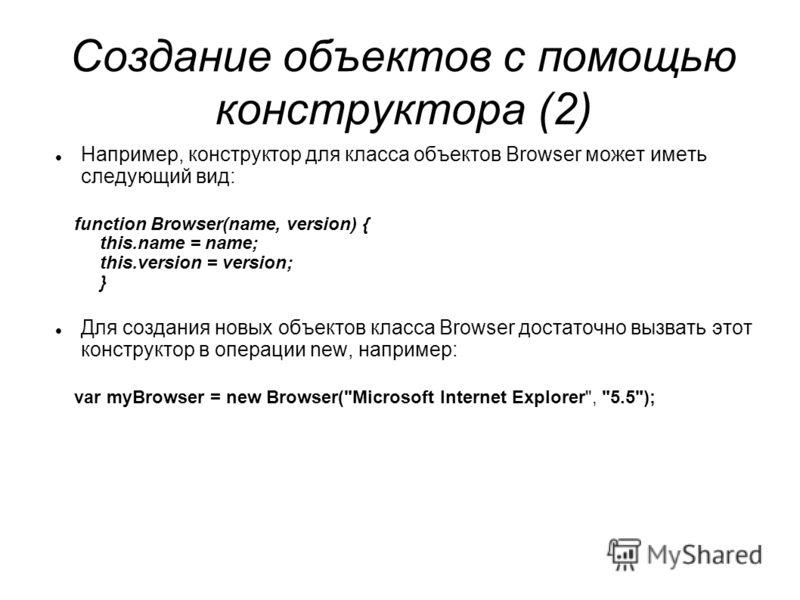Создание объектов с помощью конструктора (2) Например, конструктор для класса объектов Browser может иметь следующий вид: function Browser(name, version) { this.name = name; this.version = version; } Для создания новых объектов класса Browser достато