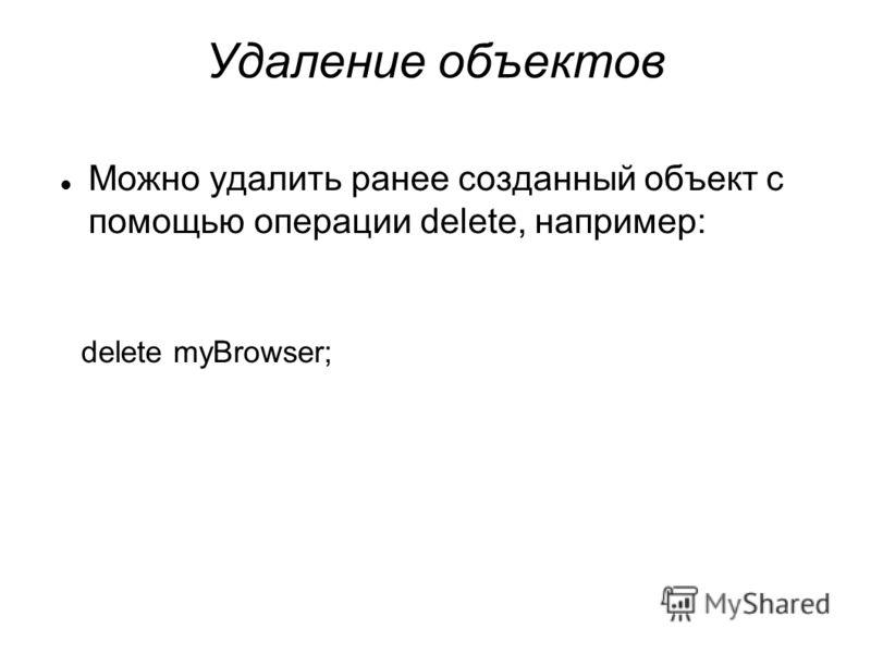Удаление объектов Можно удалить ранее созданный объект с помощью операции delete, например: delete myBrowser;
