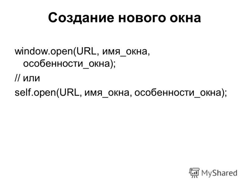 window.open(URL, имя_окна, особенности_окна); // или self.open(URL, имя_окна, особенности_окна);
