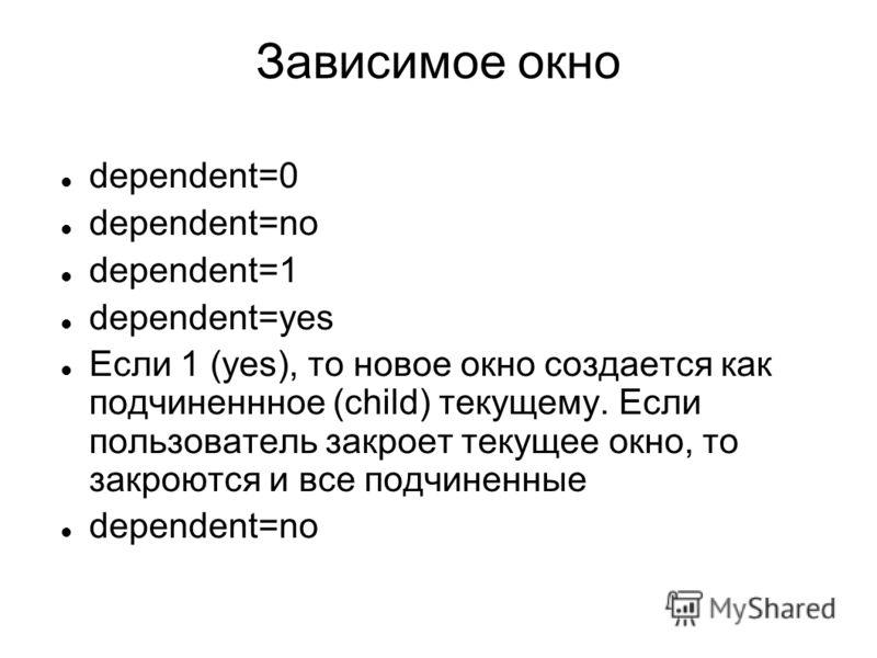 Зависимое окно dependent=0 dependent=no dependent=1 dependent=yes Если 1 (yes), то новое окно создается как подчиненнное (child) текущему. Если пользователь закроет текущее окно, то закроются и все подчиненные dependent=no
