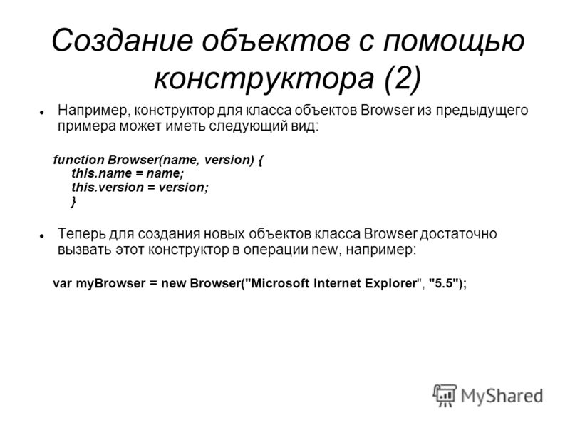 Создание объектов с помощью конструктора (2) Например, конструктор для класса объектов Browser из предыдущего примера может иметь следующий вид: function Browser(name, version) { this.name = name; this.version = version; } Теперь для создания новых о