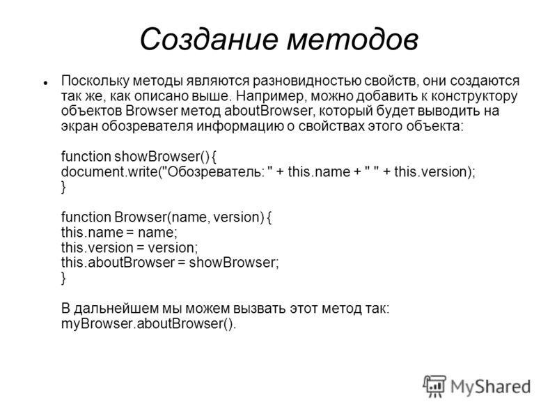 Создание методов Поскольку методы являются разновидностью свойств, они создаются так же, как описано выше. Например, можно добавить к конструктору объектов Browser метод aboutBrowser, который будет выводить на экран обозревателя информацию о свойства