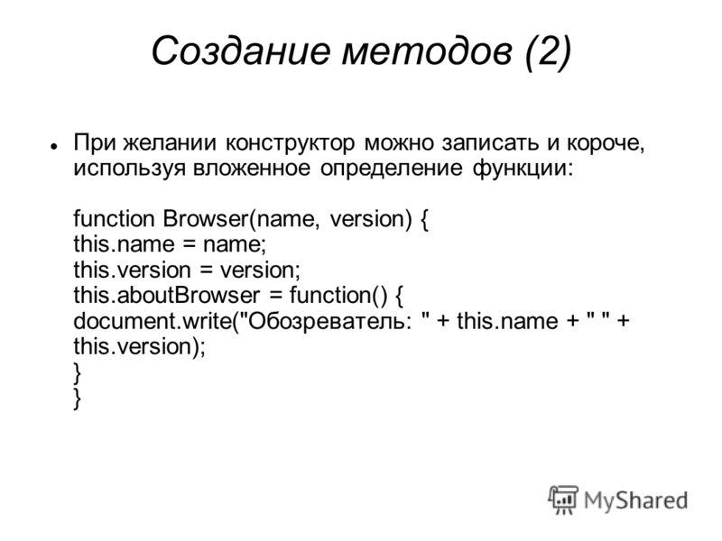 Создание методов (2) При желании конструктор можно записать и короче, используя вложенное определение функции: function Browser(name, version) { this.name = name; this.version = version; this.aboutBrowser = function() { document.write(