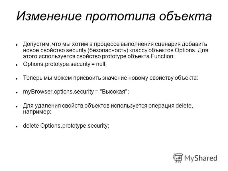 Изменение прототипа объекта Допустим, что мы хотим в процессе выполнения сценария добавить новое свойство security (безопасность) классу объектов Options. Для этого используется свойство prototype объекта Function: Options.prototype.security = null;