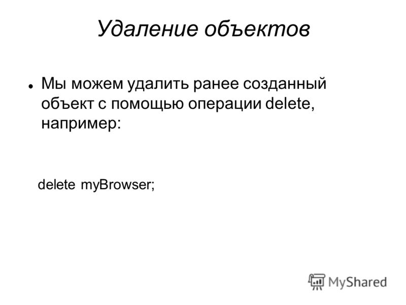 Удаление объектов Мы можем удалить ранее созданный объект с помощью операции delete, например: delete myBrowser;
