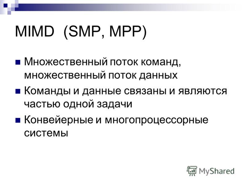 MIMD (SMP, MPP) Множественный поток команд, множественный поток данных Команды и данные связаны и являются частью одной задачи Конвейерные и многопроцессорные системы
