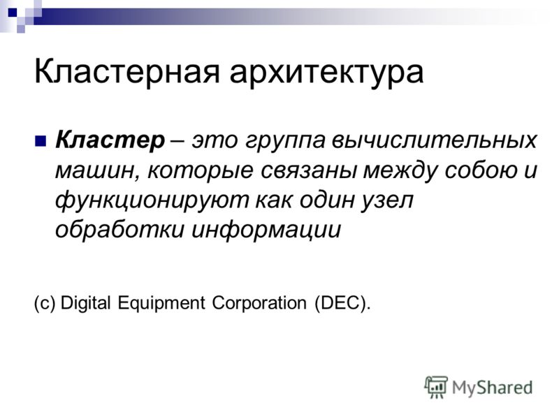 Кластерная архитектура Кластер – это группа вычислительных машин, которые связаны между собою и функционируют как один узел обработки информации (c) Digital Equipment Corporation (DEC).