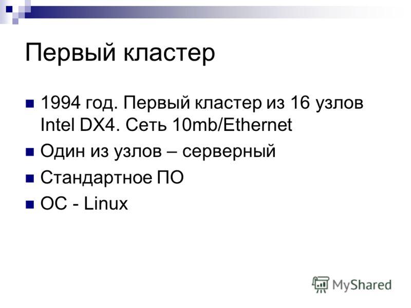 Первый кластер 1994 год. Первый кластер из 16 узлов Intel DX4. Сеть 10mb/Ethernet Один из узлов – серверный Стандартное ПО ОС - Linux