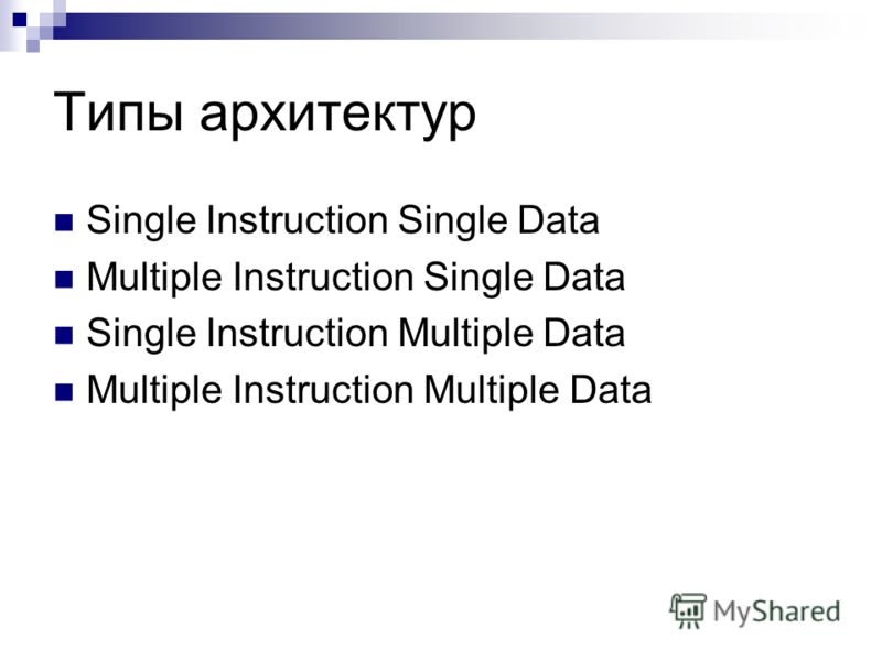 Типы архитектур Single Instruction Single Data Multiple Instruction Single Data Single Instruction Multiple Data Multiple Instruction Multiple Data
