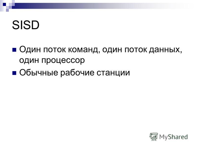 SISD Один поток команд, один поток данных, один процессор Обычные рабочие станции