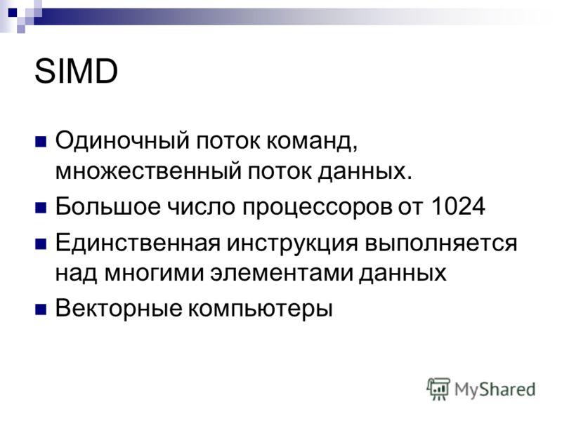 SIMD Одиночный поток команд, множественный поток данных. Большое число процессоров от 1024 Единственная инструкция выполняется над многими элементами данных Векторные компьютеры