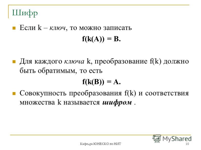 Кафедра ЮНЕСКО по НИТ 10 Шифр Если k – ключ, то можно записать f(k(A)) = B. Для каждого ключа k, преобразование f(k) должно быть обратимым, то есть f(k(B)) = A. Совокупность преобразования f(k) и соответствия множества k называется шифром.