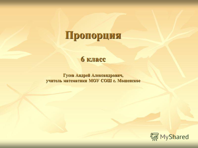 Пропорция 6 класс Гусев Андрей Александрович, учитель математики МОУ СОШ с. Мошенское