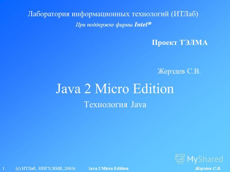 1 (с) ИТЛаб, ННГУ, ВМК, 2003г Java 2 Micro Edition Жерздев С.В. Java 2 Micro Edition Лаборатория информационных технологий (ИТЛаб) При поддержке фирмы Intel Проект ТЭЛМА Технология Java Жерздев С.В.