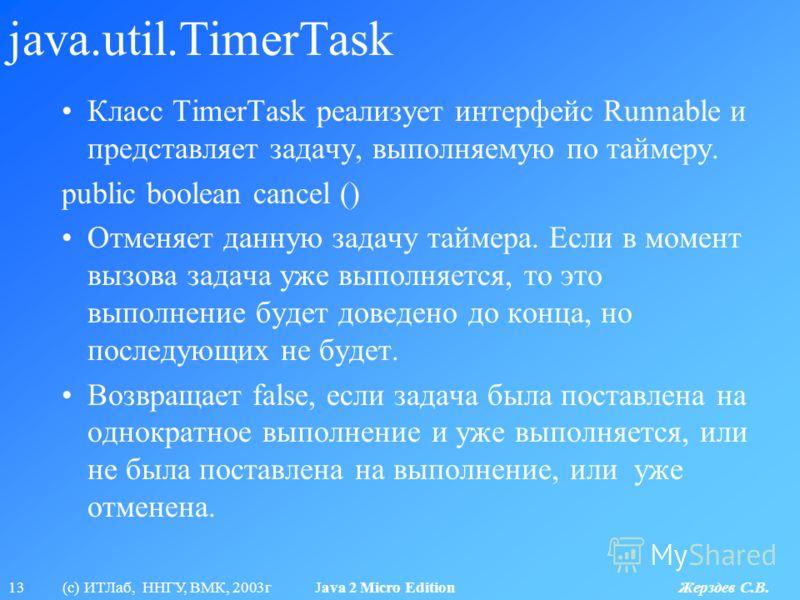 13 (с) ИТЛаб, ННГУ, ВМК, 2003г Java 2 Micro Edition Жерздев С.В. java.util.TimerTask Класс TimerTask реализует интерфейс Runnable и представляет задачу, выполняемую по таймеру. public boolean cancel () Отменяет данную задачу таймера. Если в момент вы