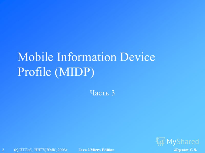 2 (с) ИТЛаб, ННГУ, ВМК, 2003г Java 2 Micro Edition Жерздев С.В. Mobile Information Device Profile (MIDP) Часть 3