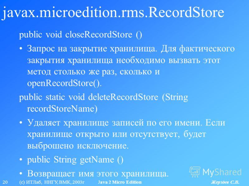 20 (с) ИТЛаб, ННГУ, ВМК, 2003г Java 2 Micro Edition Жерздев С.В. javax.microedition.rms.RecordStore public void closeRecordStore () Запрос на закрытие хранилища. Для фактического закрытия хранилища необходимо вызвать этот метод столько же раз, скольк