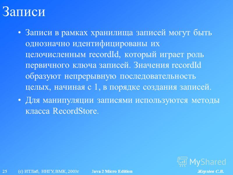 25 (с) ИТЛаб, ННГУ, ВМК, 2003г Java 2 Micro Edition Жерздев С.В. Записи Записи в рамках хранилища записей могут быть однозначно идентифицированы их целочисленным recordId, который играет роль первичного ключа записей. Значения recordId образуют непре