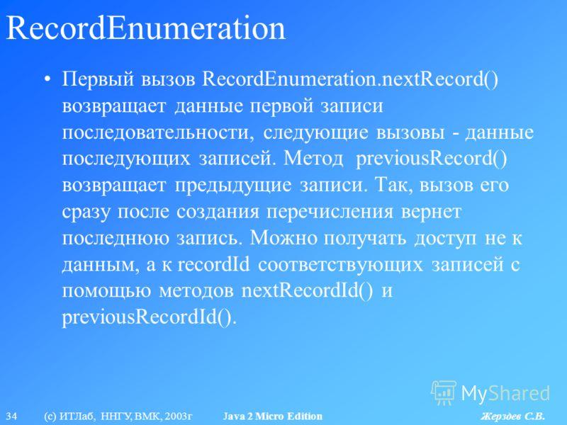 34 (с) ИТЛаб, ННГУ, ВМК, 2003г Java 2 Micro Edition Жерздев С.В. RecordEnumeration Первый вызов RecordEnumeration.nextRecord() возвращает данные первой записи последовательности, следующие вызовы - данные последующих записей. Метод previousRecord() в