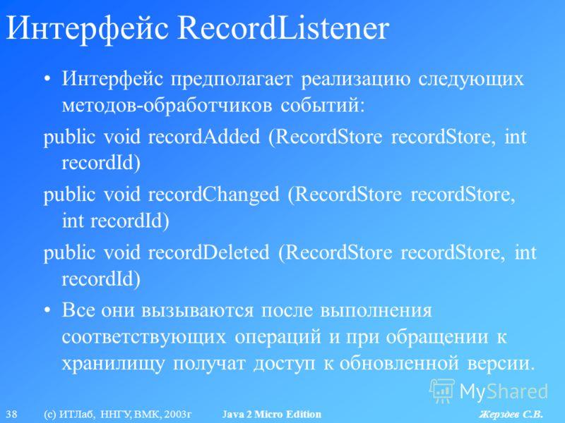 38 (с) ИТЛаб, ННГУ, ВМК, 2003г Java 2 Micro Edition Жерздев С.В. Интерфейс RecordListener Интерфейс предполагает реализацию следующих методов-обработчиков событий: public void recordAdded (RecordStore recordStore, int recordId) public void recordChan