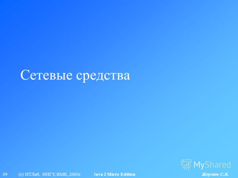 39 (с) ИТЛаб, ННГУ, ВМК, 2003г Java 2 Micro Edition Жерздев С.В. Сетевые средства