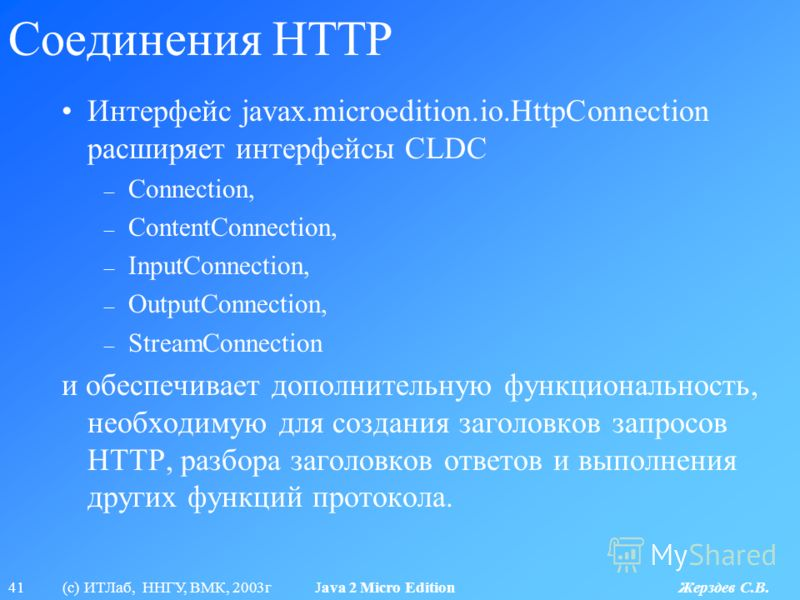 41 (с) ИТЛаб, ННГУ, ВМК, 2003г Java 2 Micro Edition Жерздев С.В. Соединения HTTP Интерфейс javax.microedition.io.HttpConnection расширяет интерфейсы CLDC – Connection, – ContentConnection, – InputConnection, – OutputConnection, – StreamConnection и о