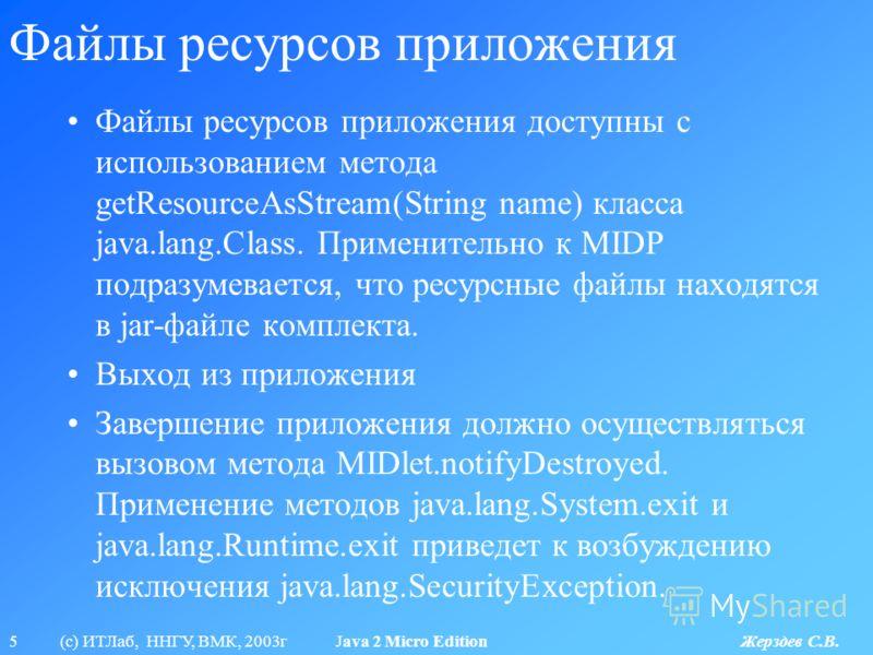 5 (с) ИТЛаб, ННГУ, ВМК, 2003г Java 2 Micro Edition Жерздев С.В. Файлы ресурсов приложения Файлы ресурсов приложения доступны с использованием метода getResourceAsStream(String name) класса java.lang.Class. Применительно к MIDP подразумевается, что ре