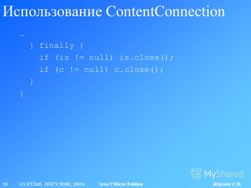 56 (с) ИТЛаб, ННГУ, ВМК, 2003г Java 2 Micro Edition Жерздев С.В. Использование ContentConnection … } finally { if (is != null) is.close(); if (c != null) c.close(); }