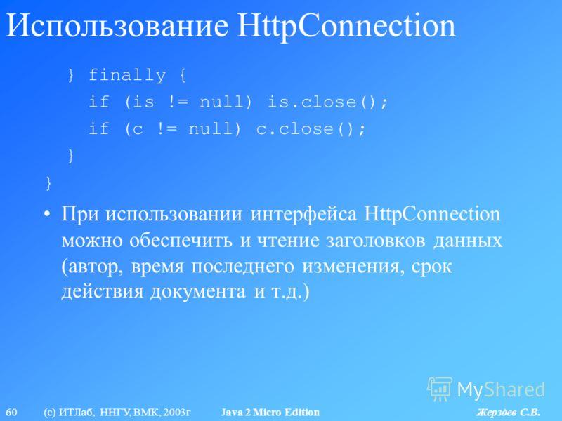 60 (с) ИТЛаб, ННГУ, ВМК, 2003г Java 2 Micro Edition Жерздев С.В. Использование HttpConnection } finally { if (is != null) is.close(); if (c != null) c.close(); } При использовании интерфейса HttpConnection можно обеспечить и чтение заголовков данных