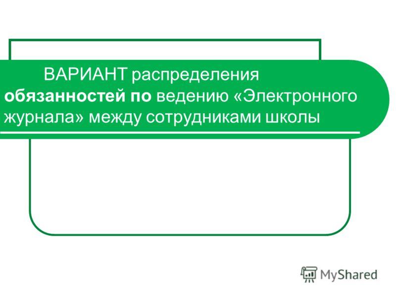 ВАРИАНТ распределения обязанностей по ведению «Электронного журнала» между сотрудниками школы