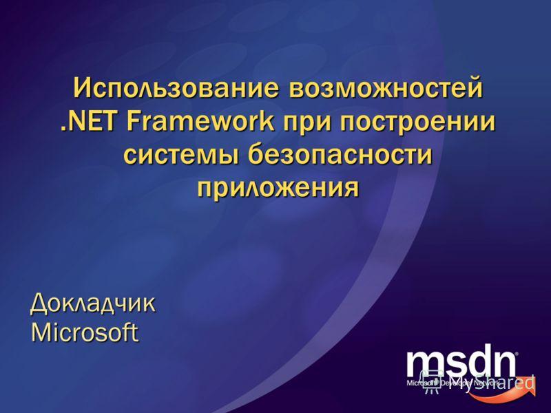 Использование возможностей.NET Framework при построении системы безопасности приложения ДокладчикMicrosoft