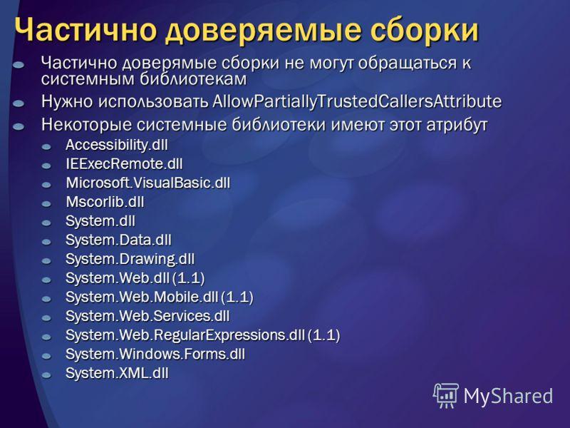 Частично доверяемые сборки Частично доверямые сборки не могут обращаться к системным библиотекам Нужно использовать AllowPartiallyTrustedCallersAttribute Некоторые системные библиотеки имеют этот атрибут Accessibility.dllIEExecRemote.dllMicrosoft.Vis