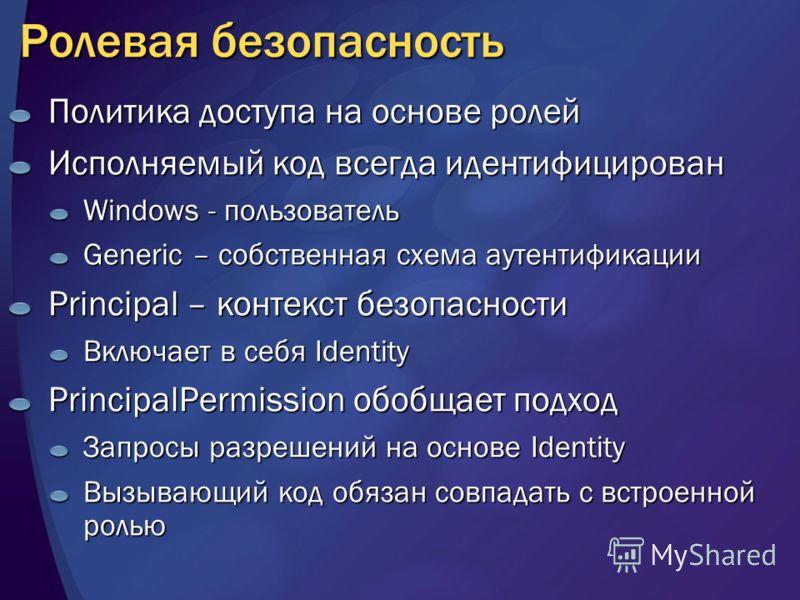 Ролевая безопасность Политика доступа на основе ролей Исполняемый код всегда идентифицирован Windows - пользователь Generic – cобственная схема аутентификации Principal – контекст безопасности Включает в себя Identity PrincipalPermission обобщает под