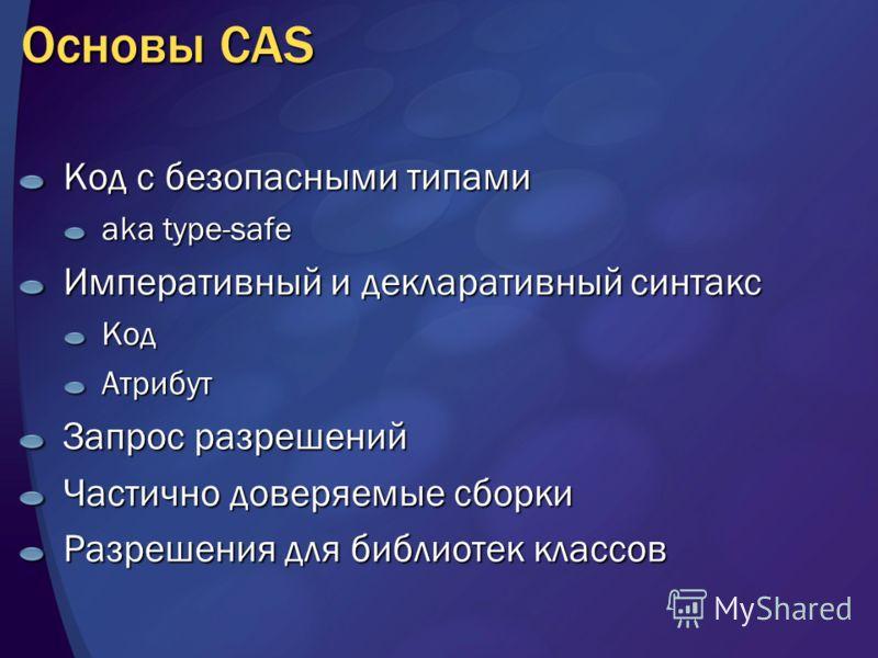 Основы CAS Код с безопасными типами aka type-safe Императивный и декларативный синтакс КодАтрибут Запрос разрешений Частично доверяемые сборки Разрешения для библиотек классов