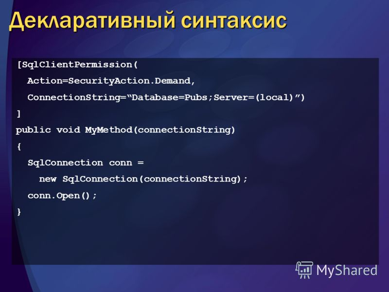 Декларативный синтаксис [SqlClientPermission( Action=SecurityAction.Demand, ConnectionString=Database=Pubs;Server=(local)) ] public void MyMethod(connectionString) { SqlConnection conn = new SqlConnection(connectionString); conn.Open(); }