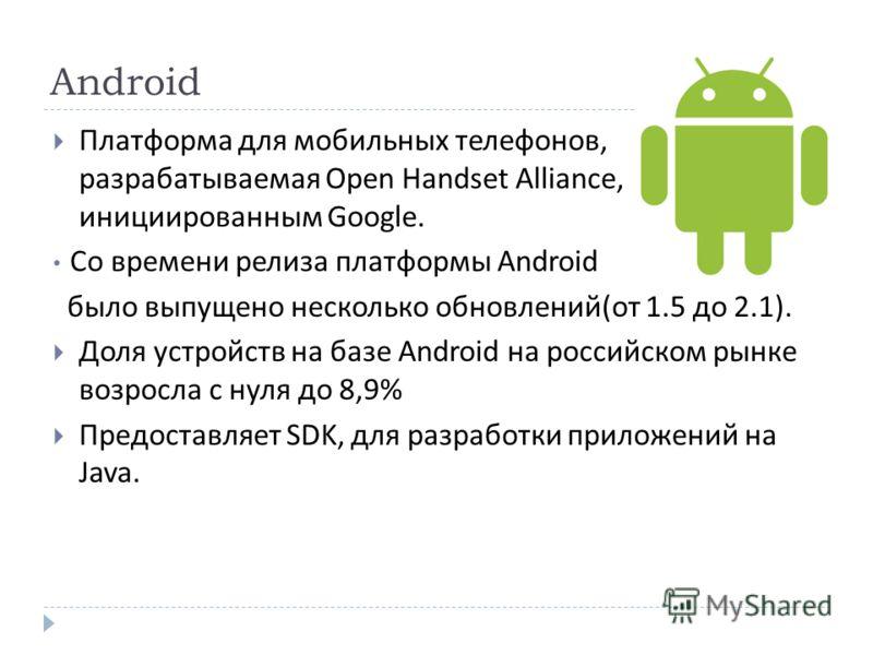 Android Платформа для мобильных телефонов, разрабатываемая Open Handset Alliance, инициированным Google. Со времени релиза платформы Android было выпущено несколько обновлений ( от 1.5 до 2.1). Доля устройств на базе Android на российском рынке возро