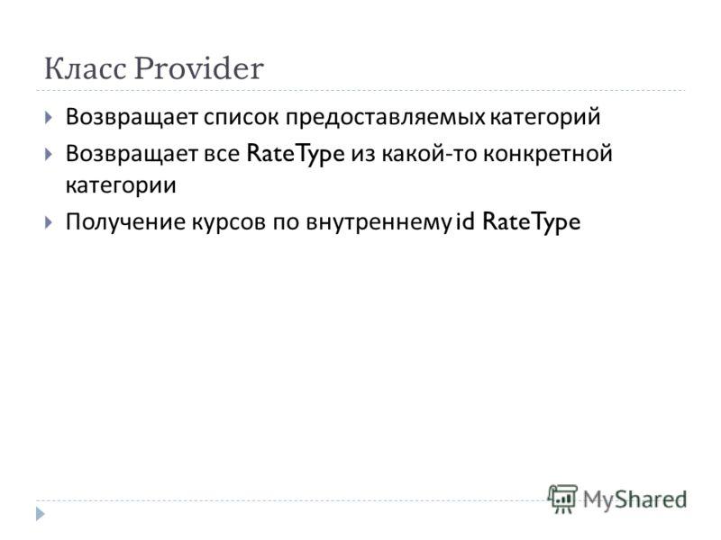 Класс Provider Возвращает список предоставляемых категорий Возвращает все RateType из какой - то конкретной категории Получение курсов по внутреннему id RateType