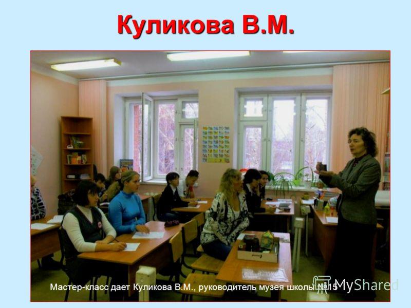 Куликова В.М. Мастер-класс дает Куликова В.М., руководитель музея школы 15