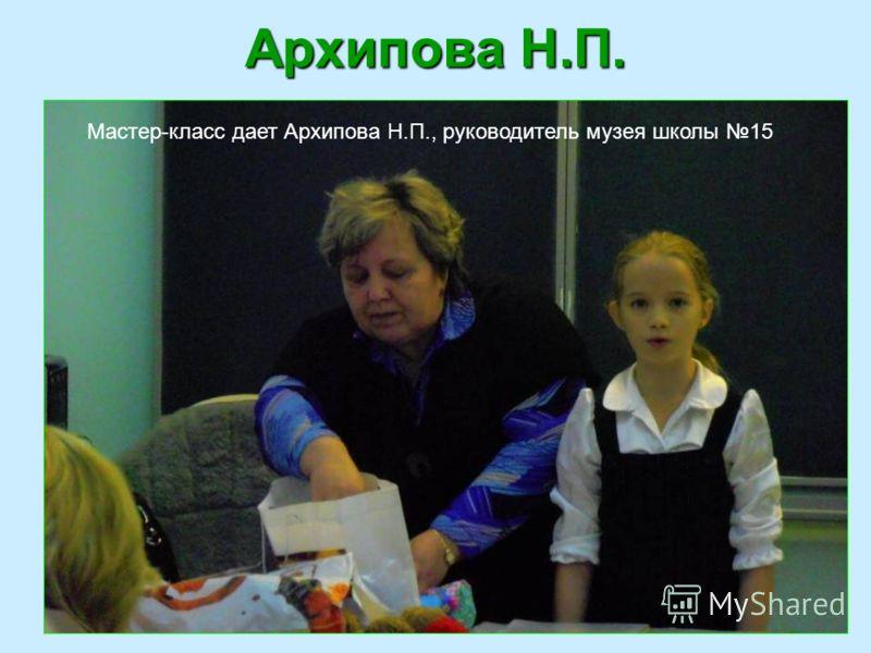 Архипова Н.П. Мастер-класс дает Архипова Н.П., руководитель музея школы 15