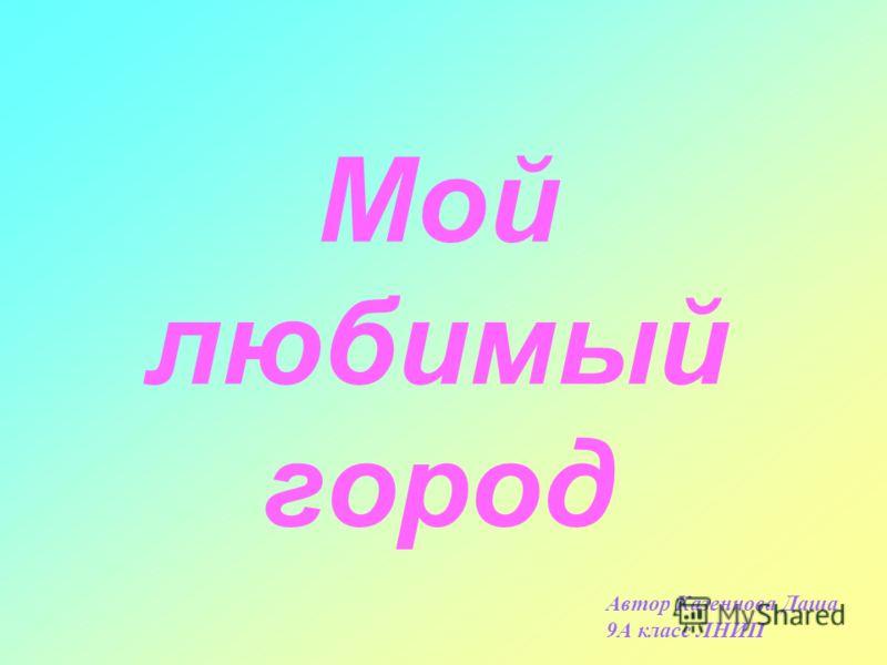 Мой любимый город Автор Казеннова Даша 9А класс ЛНИП
