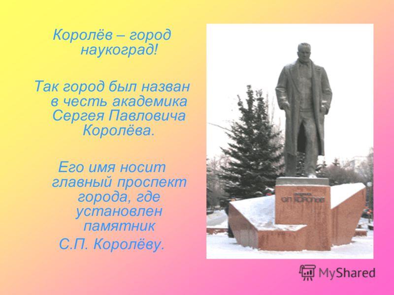 Королёв – город наукоград! Так город был назван в честь академика Сергея Павловича Королёва. Его имя носит главный проспект города, где установлен памятник С.П. Королёву.