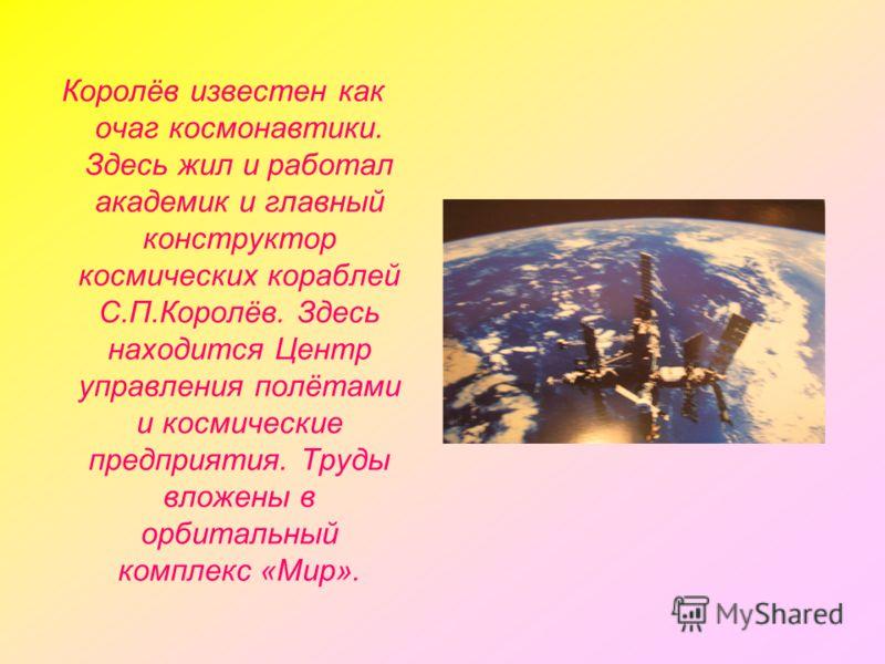 Королёв известен как очаг космонавтики. Здесь жил и работал академик и главный конструктор космических кораблей С.П.Королёв. Здесь находится Центр управления полётами и космические предприятия. Труды вложены в орбитальный комплекс «Мир».
