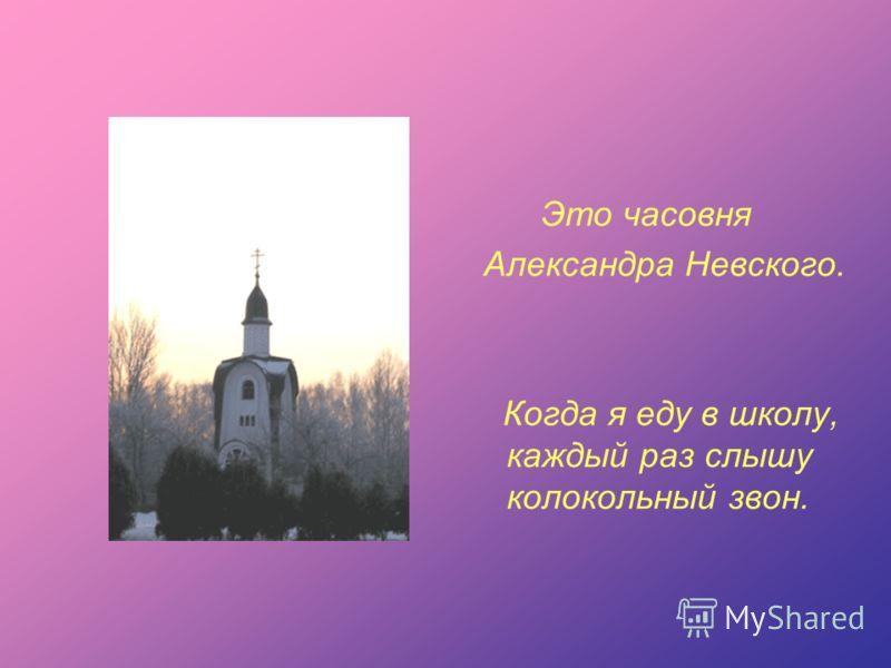 Это часовня Александра Невского. Когда я еду в школу, каждый раз слышу колокольный звон.