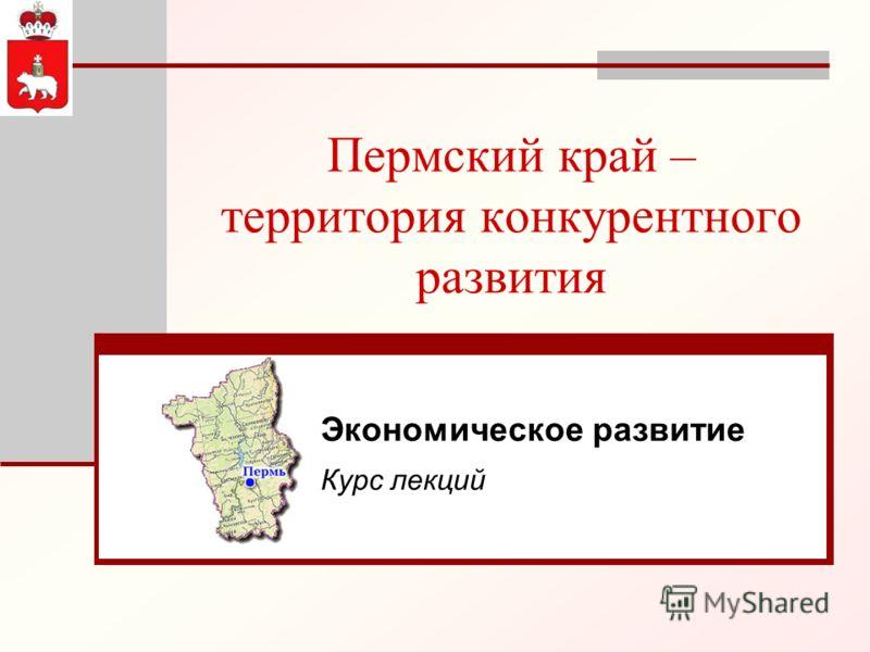 Пермский край – территория конкурентного развития Экономическое развитие Курс лекций